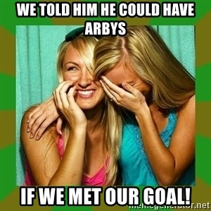 Laughing Girls  - we told him he could have Arbys If we met our goal!