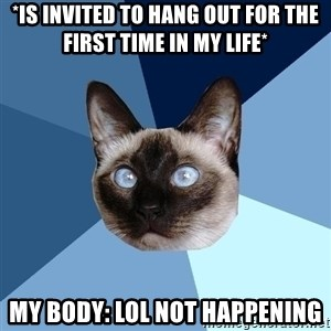 Chronic Illness Cat - *is invited to hang out for the first time in my life* My body: LOL NOT HAPPENING