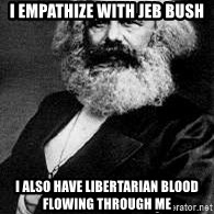 Marx - I empathize with Jeb Bush I also have Libertarian Blood flowing through me