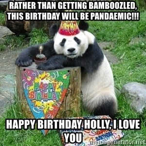 Happy Birthday Panda - RATHER THAN GETTING BAMBOOZLED, THIS BIRTHDAY WILL BE PANDAEMIC!!!   HAPPY BIRTHDAY HOLLY, I LOVE YOU