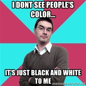Privilege Denying Dude - I dont see people's color... It's just black and white to me