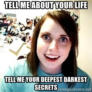 Overly Attached Girlfriend creepy - TELL ME ABOUT YOUR LIFE TELL ME YOUR DEEPEST DARKEST SECRETS