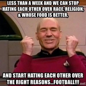 Jean Luc Picard Full of Win - No Text - Less than a week and we can stop hating each other over race, religion, & whose food is better, And start hating each other over the right reasons...FOOTBALL!!!