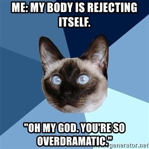 "Chronic Illness Cat - Me: My body is rejecting itself. ""Oh my god. You're so overdramatic."""