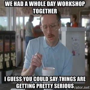 I guess you could say things are getting pretty serious - We had a whole day workshop together I guess you could say things are getting pretty serious