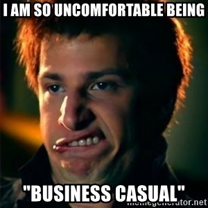"Jizzt in my pants - I am so uncomfortable being ""business casual"""