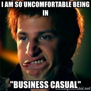 "Jizzt in my pants - I am so uncomfortable being in ""business casual"""