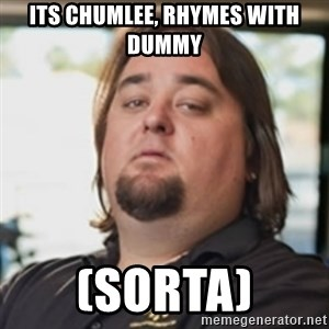 chumlee - its chumlee, rhymes with dummy (sorta)