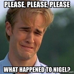 Crying Man - Please, Please, Please What happened to NIgel?