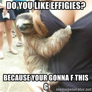 Perverted Sloth - Do you like effigies? Because your gonna F this G