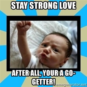 Stay Strong Baby - Stay strong love After all, your a go-getter!