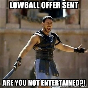 GLADIATOR - LOWBALL OFFER SENT ARE YOU NOT ENTERTAINED?!