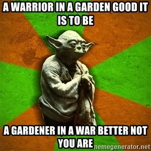 Yoda Advice  - a warrior in a garden good it is to be a gardener in a war better not you are