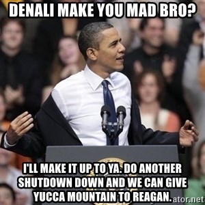 obama come at me bro - Denali make you mad bro? I'll make it up to ya. Do another shutdown down and we can give Yucca Mountain to Reagan.
