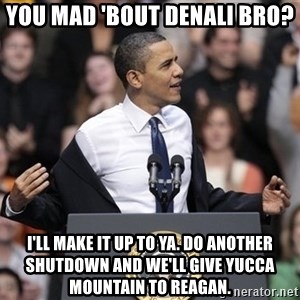 obama come at me bro - You mad 'bout Denali bro?  I'll make it up to ya. Do another shutdown and we'll give yucca mountain to reagan.