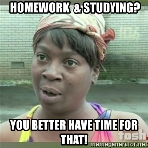 Everybody got time for that -  HOMEWORK  & STUDYING? YOU BETTER HAVE TIME FOR THAT!