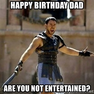 GLADIATOR - Happy Birthday Dad Are you not entertained?