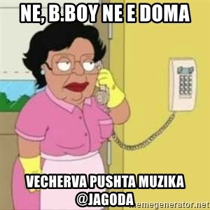 Family guy maid - ne, b.boy ne e doma vecherva pushta muzika @jagoda