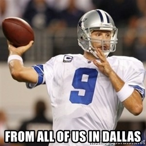 Tonyromo -  From all of us in Dallas