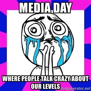 tears of joy dude - Media Day Where people talk crazy about our levels
