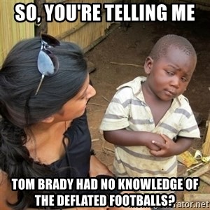 skeptical black kid - so, you're telling me Tom Brady had no knowledge of the deflated footballs?