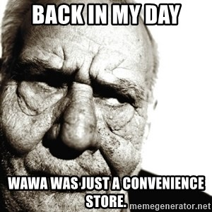 Back In My Day - Back in my day wawa Was just a convenience Store.
