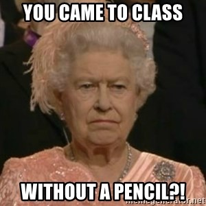 Unimpressed Queen Elizabeth  - You came to class without a pencil?!