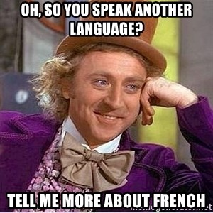 Oh so you're - oh, so you speak another language? tell me more about french