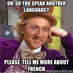 Oh so you're - oh, so you speak another language? please, tell me more about french
