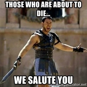 GLADIATOR - THOSE WHO ARE ABOUT TO DIE... WE SALUTE YOU