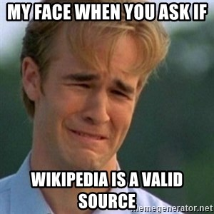 Crying Dawson - my face when you ask if  wikipedia is a valid source