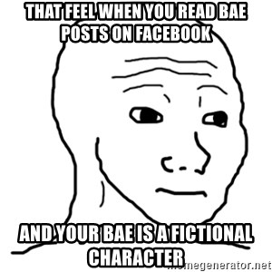 That Feel Guy - that feel when you read bae posts on facebook and your bae is a fictional character