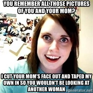 Overly Attached Girlfriend creepy - you remember all those pictures of you and your mom? i cut your mom's face out and taped my own in so you wouldn't be looking at another woman