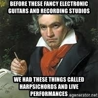 beethoven - Before these fancy electronic guitars and recording studios we had these things called harpsichords and live performances
