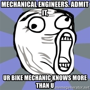 LOL FACE - Mechanical Engineers. Admit it, ur bike mechanic knows more than u
