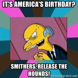 Mr. Burns - It's america's birthday? Smithers, release the hounds!