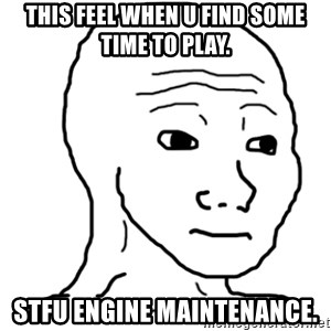 That Feel Guy - This feel when u find some time to play. STFU Engine maintenance.