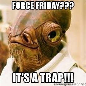 Ackbar - FORCE FRIDAY??? IT'S A TRAP!!!