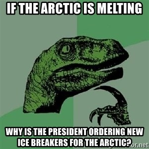 Philosoraptor - if the arctic is melting why is the president ordering new ice breakers for the arctic?