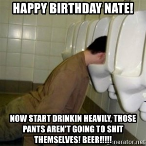 drunk meme - happy birthday nate! now start drinkin heavily, those pants aren't going to shit themselves! Beer!!!!!