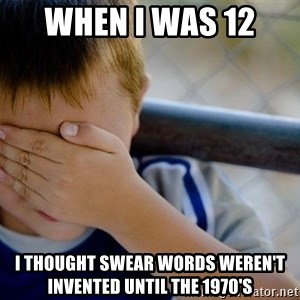 Confession Kid 1 - when i was 12  i thought swear words weren't invented until the 1970's