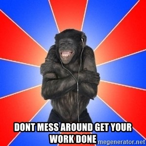 Monkey Music Lover -  DONT MESS AROUND GET YOUR WORK DONE