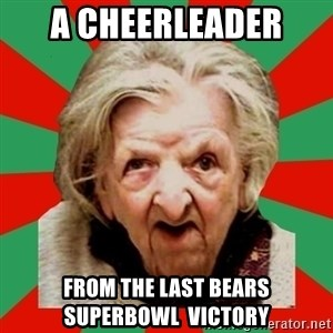 Crazy Old Lady - A Cheerleader  from the last bears Superbowl  victory