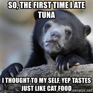 Confessions Bear - So, the first time I ate tuna I thought to my self, yep tastes just like cat food