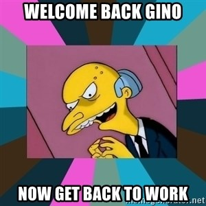 Mr. Burns - Welcome Back Gino Now get Back to Work