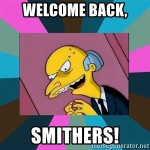 Mr. Burns - Welcome Back, Smithers!