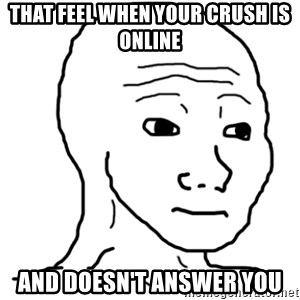 That Feel Guy - That feel when your crush is online and doesn't answer you