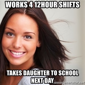 Good Girl Gina - Works 4 12hour shifts Takes daughter to school next day