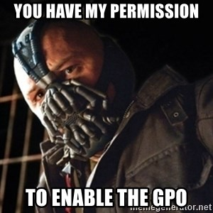 Only then you have my permission to die - You have my permission to enable the GPO