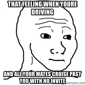 That Feel Guy - that feeling when youre driving and all your mates cruise past you with no invite
